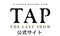 映画「TAP -THE LAST SHOW-」オフィシャルWEBサイトはこちら
